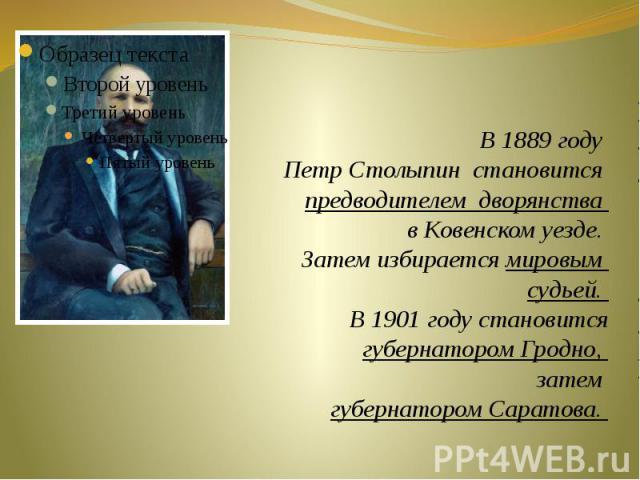 В 1889 году Петр Столыпин становится предводителем дворянства в Ковенском уезде. Затем избирается мировым судьей. В 1901 году становится губернатором Гродно, затем губернатором Саратова.