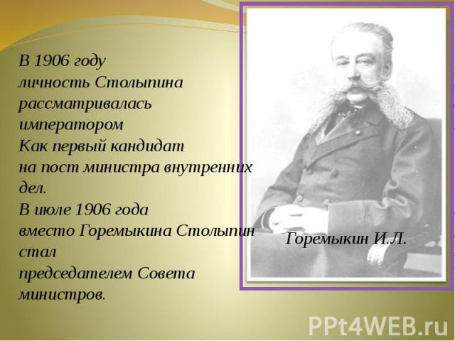 В 1906 году личность Столыпина рассматривалась императором Как первый кандидат на пост министра внутренних дел.В июле 1906 года вместо Горемыкина Столыпин сталпредседателем Совета министров.