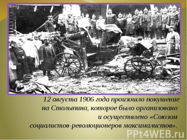 12августа 1906 года произошло покушение на Столыпина, которое было организовано и осуществлено «Союзом социалистов-революционеров максималистов».