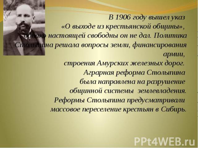В 1906 году вышел указ «О выходе из крестьянской общины», однако настоящей свободны он не дал. Политика Столыпина решала вопросы земли, финансирования армии, строения Амурских железных дорог. Аграрная реформа Столыпина была направлена на разрушение …