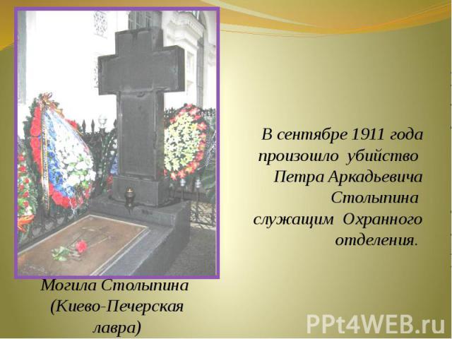 В сентябре 1911 года произошло убийство Петра АркадьевичаСтолыпина служащим Охранного отделения. Могила Столыпина (Киево-Печерскаялавра)