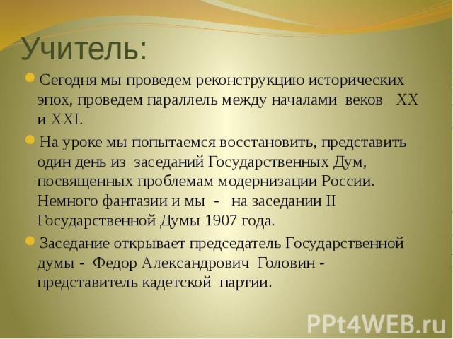 Сегодня мы проведем реконструкцию исторических эпох, проведем параллель между началами веков XX и XXI.На уроке мы попытаемся восстановить, представить один день из заседаний Государственных Дум, посвященных проблемам модернизации России. Немного фан…