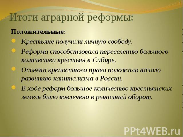 Итоги аграрной реформы: Положительные:Крестьяне получили личную свободу.Реформа способствовала переселению большого количества крестьян в Сибирь.Отмена крепостного права положило начало развитию капитализма в России.В ходе реформ большое количество …