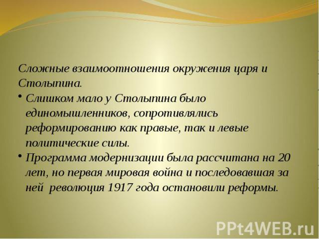 Сложные взаимоотношения окружения царя и Столыпина.Слишком мало у Столыпина было единомышленников, сопротивлялись реформированию как правые, так и левые политические силы.Программа модернизации была рассчитана на 20 лет, но первая мировая война и по…