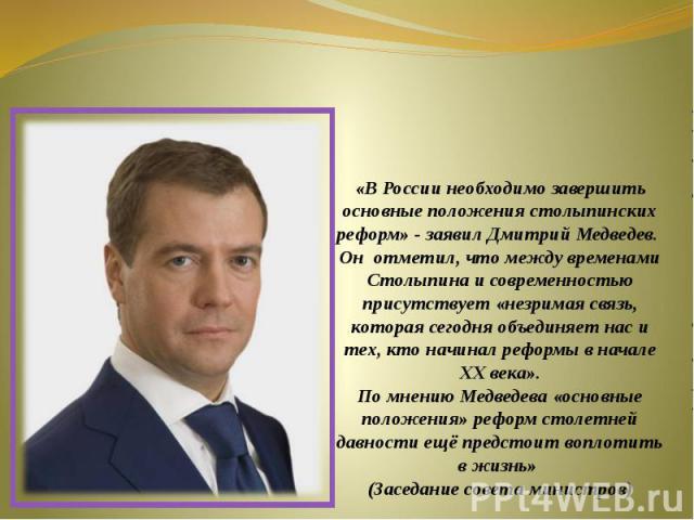 «В России необходимо завершить основные положения столыпинских реформ» - заявил Дмитрий Медведев. Он отметил, что между временами Столыпина и современностью присутствует «незримая связь, которая сегодня объединяет нас и тех, кто начинал реформы в на…