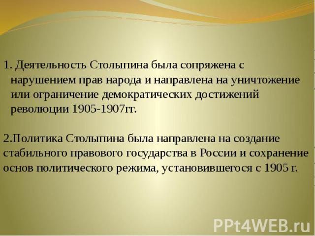 Деятельность Столыпина была сопряжена с нарушением прав народа и направлена на уничтожение или ограничение демократических достижений революции 1905-1907гг.2.Политика Столыпина была направлена на создание стабильного правового государства в России и…