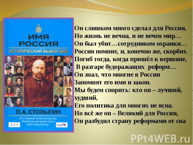 Он слишком много сделал для России, Но жизнь не вечна, и не вечен мир…Он был убит…сотрудником охранки…Россия помнит, и, конечно же, скорбит.Погиб тогда, когда пришёл к вершине, В разгаре будоражащих реформ…Он знал, что многие в РоссииЗапомнят его им…