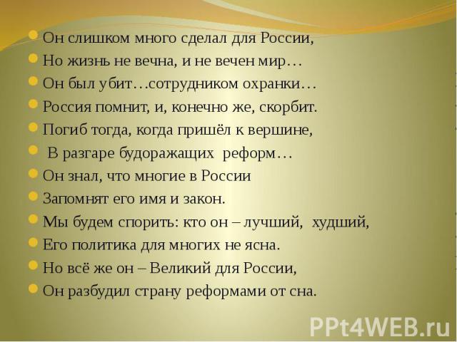 Он слишком много сделал для России,Но жизнь не вечна, и не вечен мир…Он был убит…сотрудником охранки…Россия помнит, и, конечно же, скорбит.Погиб тогда, когда пришёл к вершине, В разгаре будоражащих реформ…Он знал, что многие в РоссииЗапомнят его имя…