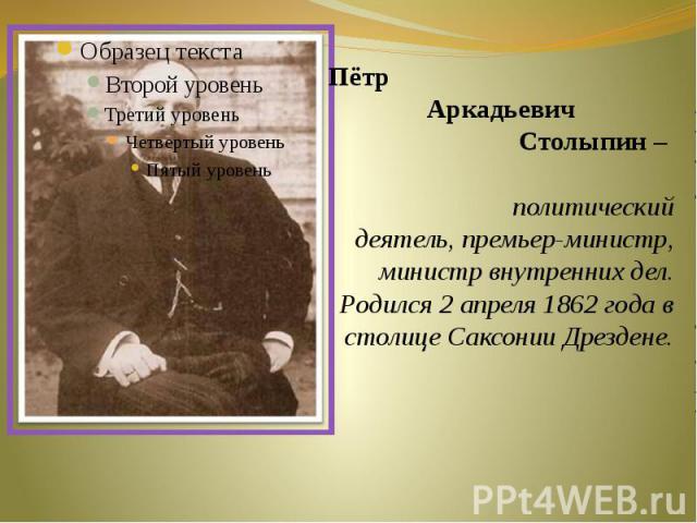 Пётр Аркадьевич Столыпин – политический деятель, премьер-министр, министр внутренних дел.Родился 2 апреля 1862 года в столице Саксонии Дрездене.