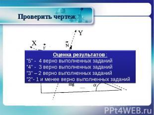 """Проверить чертеж Оценка результатов :""""5"""" - 4 верно выполненных заданий""""4"""" - 3 ве"""