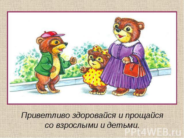 Приветливо здоровайся и прощайсясо взрослыми и детьми.