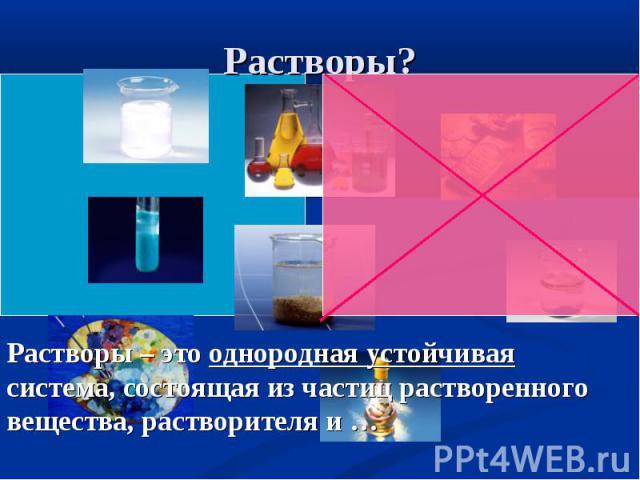 Растворы? Растворы – это однородная устойчивая система, состоящая из частиц растворенного вещества, растворителя и …