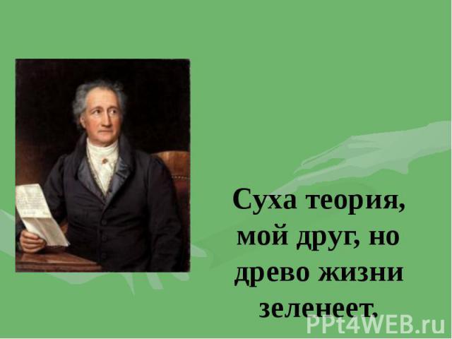 Суха теория, мой друг, но древо жизни зеленеет.Иоганн Вольфганг Гете «Фауст»