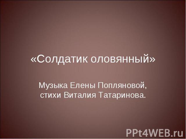 «Солдатик оловянный» Музыка Елены Попляновой, стихи Виталия Татаринова.