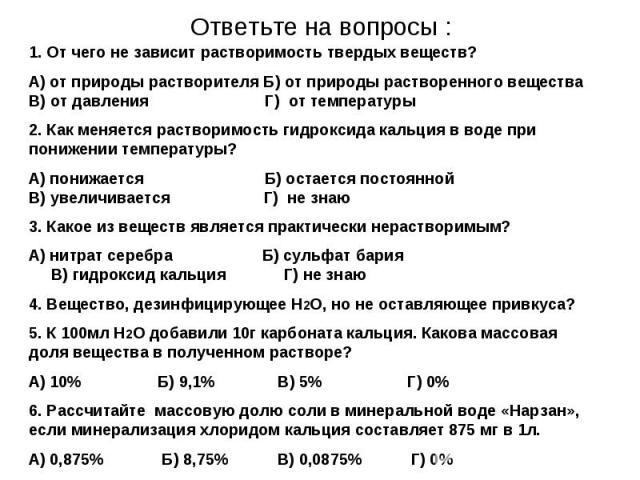 Ответьте на вопросы : 1. От чего не зависит растворимость твердых веществ?А) от природы растворителя Б) от природы растворенного вещества В) от давления Г) от температуры2. Как меняется растворимость гидроксида кальция в воде при понижении температу…