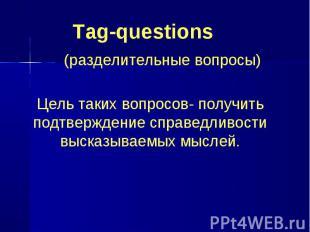 Tag-questions (разделительные вопросы) Цель таких вопросов- получить подтвержден
