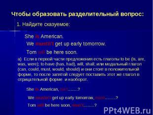 Чтобы образовать разделительный вопрос: 1. Найдите сказуемое: She is American. W