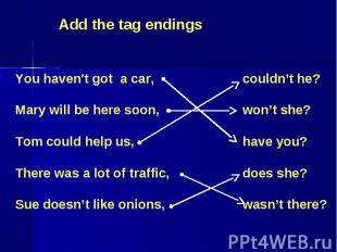 Add the tag endings You haven't got a car,Mary will be here soon,Tom could help