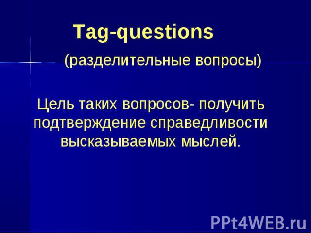 Tag-questions (разделительные вопросы) Цель таких вопросов- получить подтверждение справедливости высказываемых мыслей.