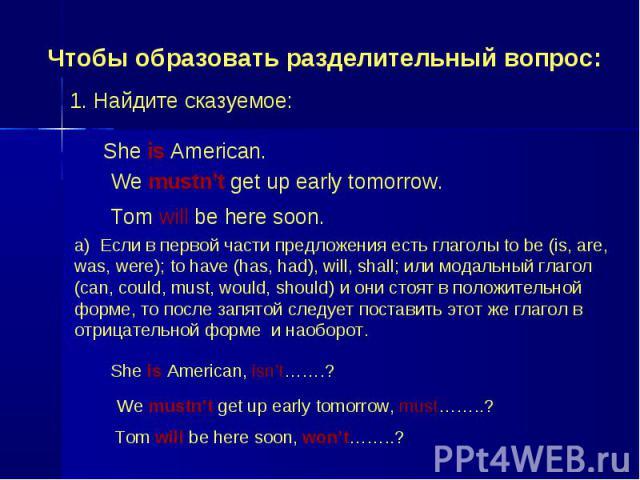 Чтобы образовать разделительный вопрос: 1. Найдите сказуемое: She is American. We mustn't get up early tomorrow. Tom will be here soon. a) Если в первой части предложения есть глаголы to be (is, are, was, were); to have (has, had), will, shall; или …