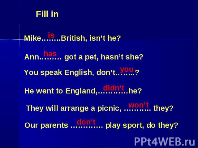 Fill in Mike……..British, isn't he? Ann……… got a pet, hasn't she? You speak English, don't……..? He went to England,…………he? They will arrange a picnic, ……….. they? Our parents …………. play sport, do they?