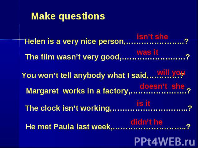 Make questions Helen is a very nice person,…………………..? The film wasn't very good,…………………….? You won't tell anybody what I said,…………? Margaret works in a factory,………………….? The clock isn't working,………………………...? He met Paula last week,………………………..?
