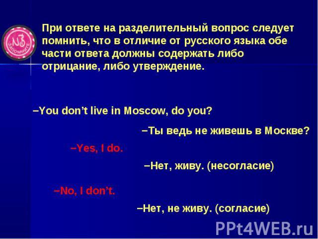 При ответе на разделительный вопрос следует помнить, что в отличие от русского языка обе части ответа должны содержать либо отрицание, либо утверждение. −You don't live in Moscow, do you? −Ты ведь не живешь в Москве? −Yes, I do. −Нет, живу. (несогла…