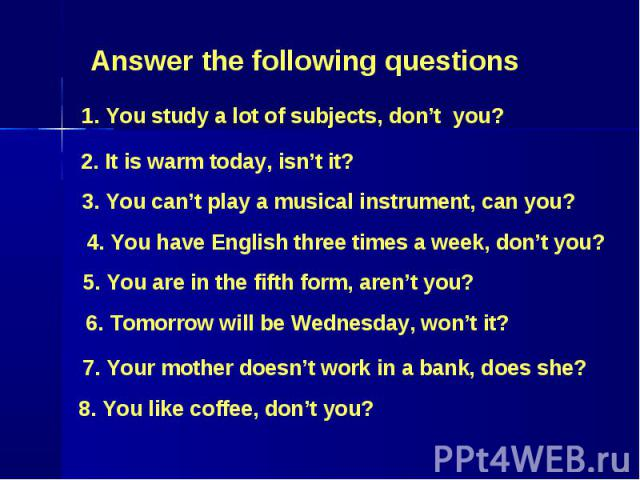 Answer the following questions 1. You study a lot of subjects, don't you? 2. It is warm today, isn't it? 3. You can't play a musical instrument, can you? 4. You have English three times a week, don't you? 5. You are in the fifth form, aren't you? 6.…