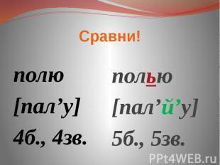 Сравни полю[пал'у]4б., 4зв. полью[пал'й'у]5б., 5зв.