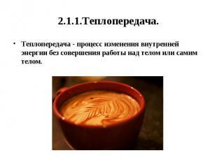 2.1.1.Теплопередача. Теплопередача - процесс изменения внутренней энергии без со