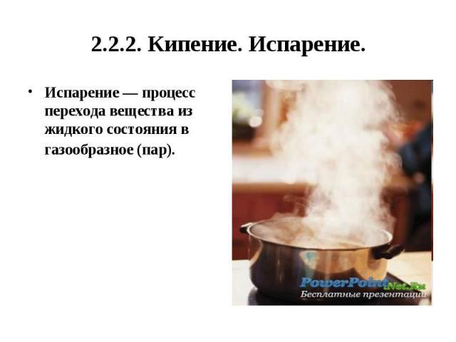 2.2.2. Кипение. Испарение. Испарение— процесс перехода вещества из жидкого состояния в газообразное (пар).