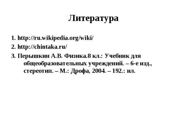 1. http://ru.wikipedia.org/wiki/2. http://chintaka.ru/3. Перышкин А.В. Физика.8 кл.: Учебник для общеобразовательных учреждений. – 6-е изд., стереотип. – М.: Дрофа, 2004. – 192.: ил.