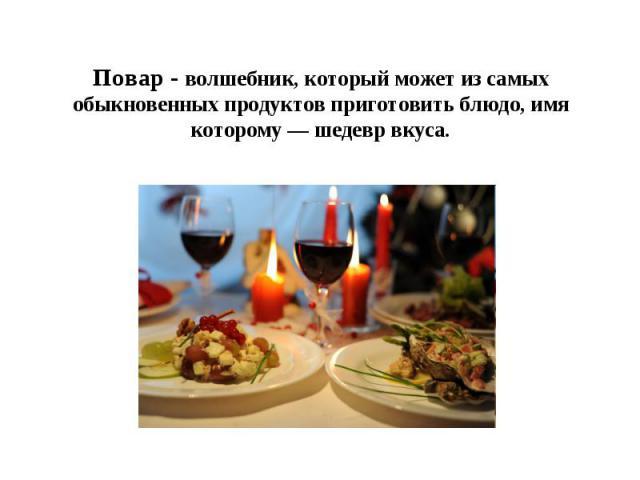 Повар - волшебник, который может из самых обыкновенных продуктов приготовить блюдо, имя которому — шедевр вкуса.