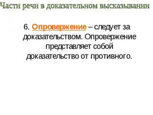 Части речи в доказательном высказывании 6. Опровержение – следует за доказательс