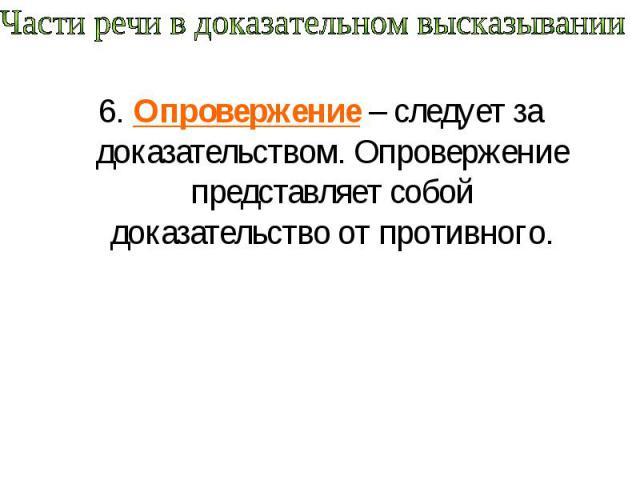 Части речи в доказательном высказывании 6. Опровержение – следует за доказательством. Опровержение представляет собой доказательство от противного.