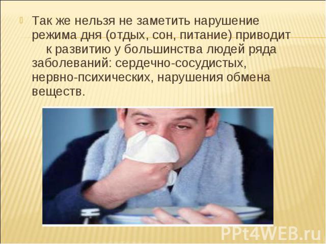 Так же нельзя не заметить нарушение режима дня (отдых, сон, питание) приводит к развитию у большинства людей ряда заболеваний: сердечно-сосудистых, нервно-психических, нарушения обмена веществ.