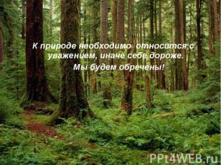 К природе необходимо относится с уважением, иначе себе дороже. Мы будем обречены