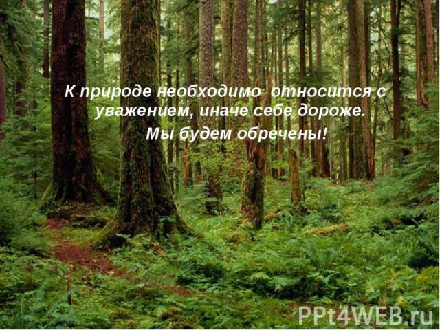 К природе необходимо относится с уважением, иначе себе дороже. Мы будем обречены!