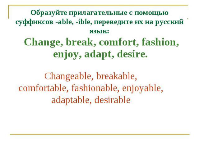 Образуйте прилагательные с помощью суффиксов -able, -ible, переведите их на русский язык: Change, break, comfort, fashion, enjoy, adapt, desire. Changeable, breakable, comfortable, fashionable, enjoyable, adaptable, desirable