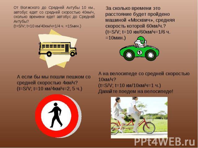 От Волжского до Средней Ахтубы 10 км., автобус едет со средней скоростью 40км/ч, сколько времени едет автобус до Средней Ахтубы?(t=S/V; t=10 км/40км/ч=1/4 ч. =15мин.) А если бы мы пошли пешком со средней скоростью 4км/ч?(t=S/V; t=10 км/4км/ч=2, 5 ч.…