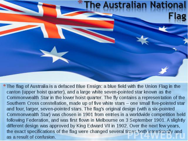 The flag of Australia is a defaced Blue Ensign: a blue field with the Union Flag in the canton (upper hoist quarter), and a large white seven-pointed star known as the Commonwealth Star in the lower hoist quarter. The fly contains a representation o…