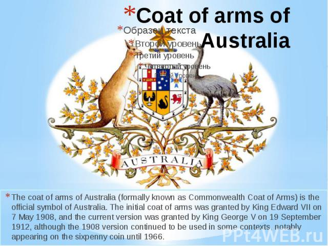 Coat of arms of Australia The coat of arms of Australia (formally known as Commonwealth Coat of Arms) is the official symbol of Australia. The initial coat of arms was granted by King Edward VII on 7 May 1908, and the current version was granted by …