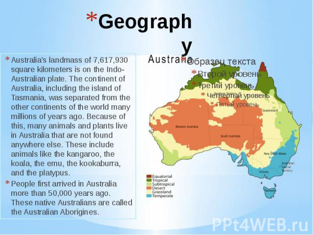 Geography Australia's landmass of 7,617,930 square kilometers is on the Indo-Australian plate. The continent of Australia, including the island of Tasmania, was separated from the other continents of the world many millions of years ago. Because of …