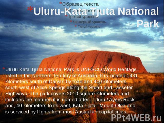 Uluru-Kata Tjuta National Park Uluṟu-Kata Tjuṯa National Park is UNESCO World Heritage-listed in the Northern Territory of Australia. It is located 1431 kilometers south of Darwin by road and 440 kilometers south-west of Alice Springs along the Stua…