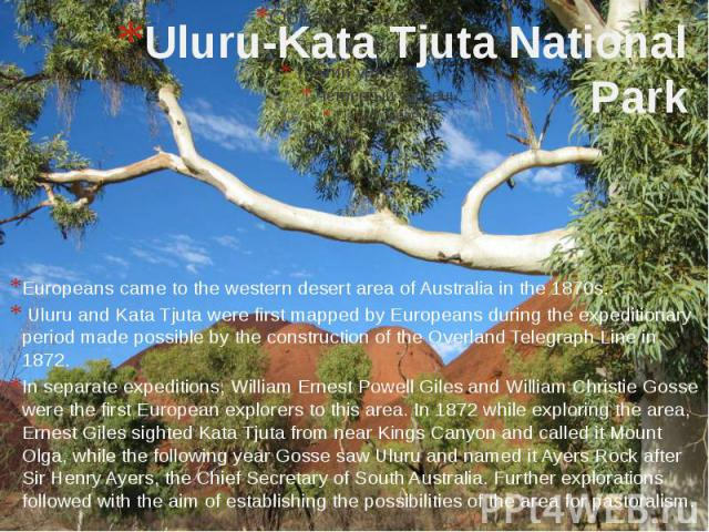 Uluru-Kata Tjuta National Park Europeans came to the western desert area of Australia in the 1870s. Uluru and Kata Tjuta were first mapped by Europeans during the expeditionary period made possible by the construction of the Overland Telegraph Line …