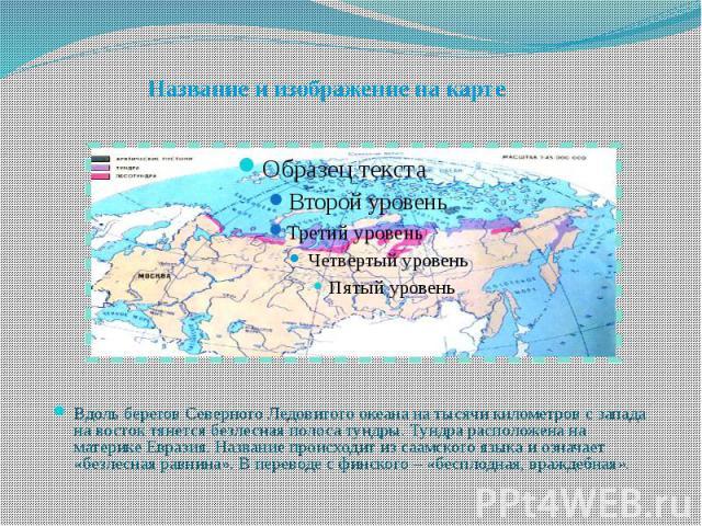 Название и изображение на карте Вдоль берегов Северного Ледовитого океана на тысячи километров с запада на восток тянется безлесная полоса тундры. Тундра расположена на материке Евразия. Название происходит из саамского языка и означает «безлесная р…