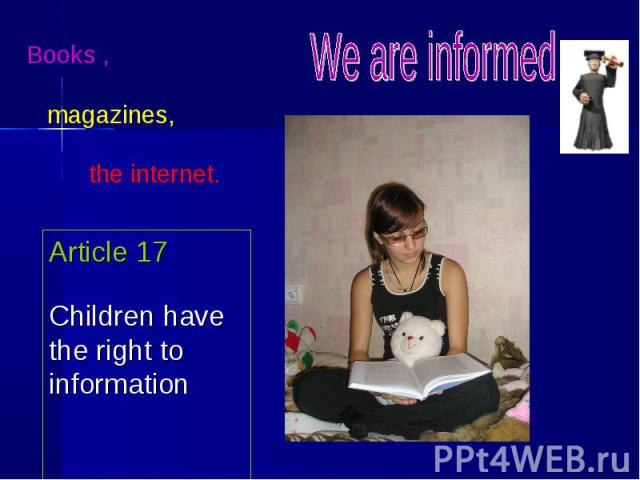 Books , magazines, the internet. Article 17Children have the right to information We are informed