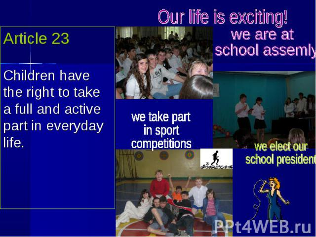 Article 23Children have the right to take a full and active part in everyday life. Our life is exciting! we are at school assemly we take partin sport competitions we elect ourschool president