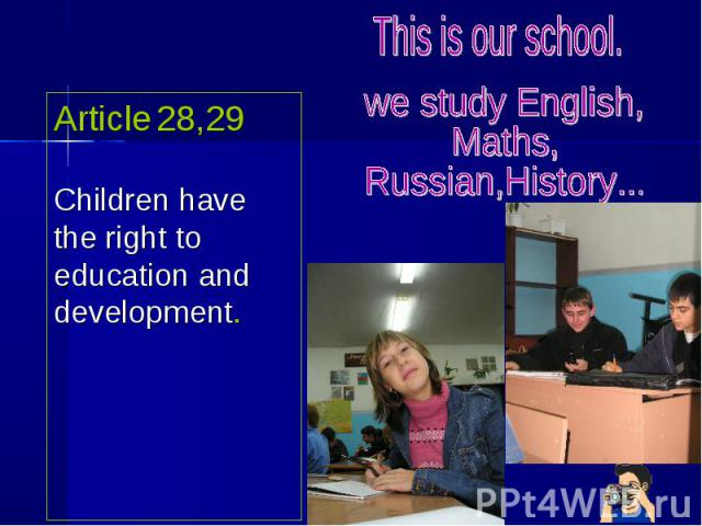 Article 28,29Children have the right to education and development. This is our school. we study English,Maths,Russian,History...