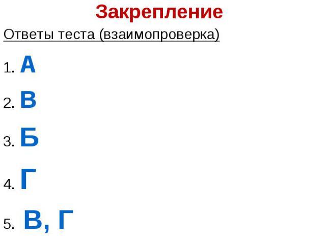 Ответы теста (взаимопроверка)Ответы теста (взаимопроверка)1. А2. В3. Б4. Г5. В, Г
